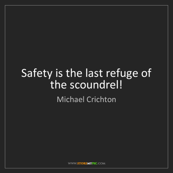 Michael Crichton: Safety is the last refuge of the scoundrel!