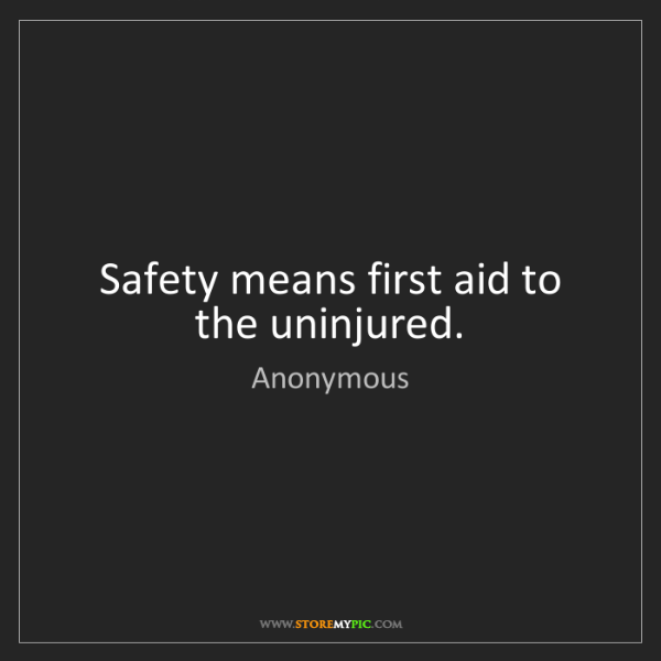 Anonymous: Safety means first aid to the uninjured.