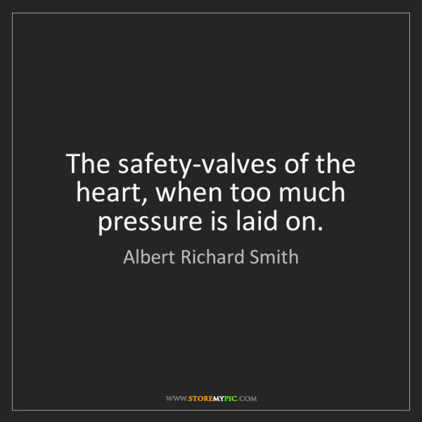 Albert Richard Smith: The safety-valves of the heart, when too much pressure...