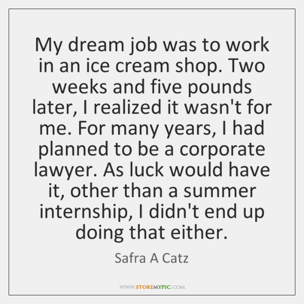 My dream job was to work in an ice cream shop. Two ...