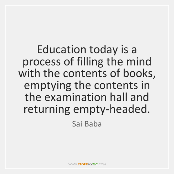 Education today is a process of filling the mind with the contents ...
