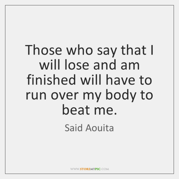 Those who say that I will lose and am finished will have ...