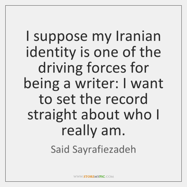 I suppose my Iranian identity is one of the driving forces for ...