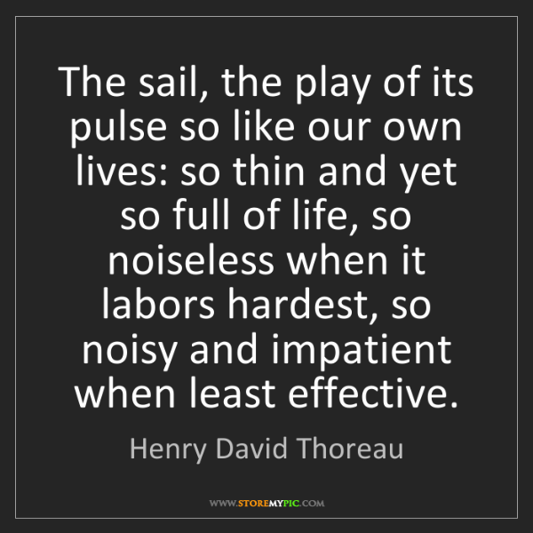 Henry David Thoreau: The sail, the play of its pulse so like our own lives:...