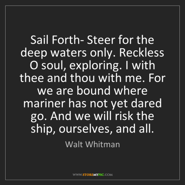 Walt Whitman: Sail Forth- Steer for the deep waters only. Reckless...