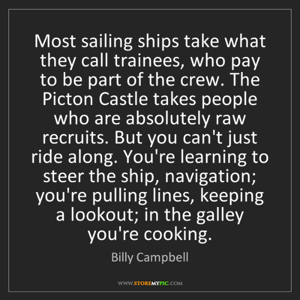Billy Campbell: Most sailing ships take what they call trainees, who...