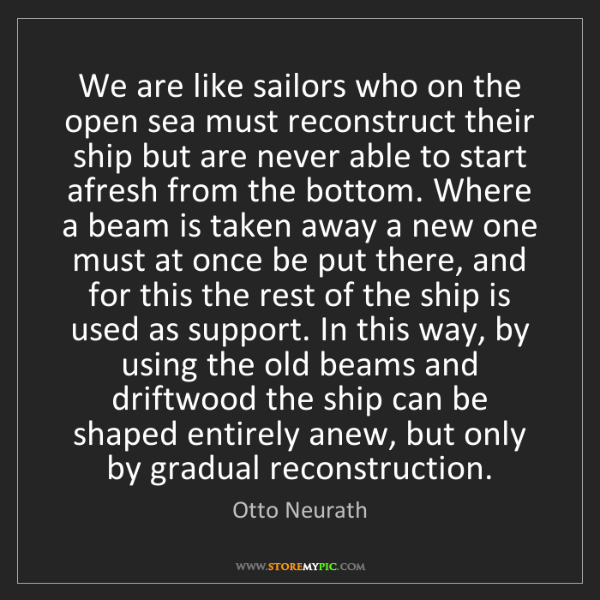 Otto Neurath: We are like sailors who on the open sea must reconstruct...