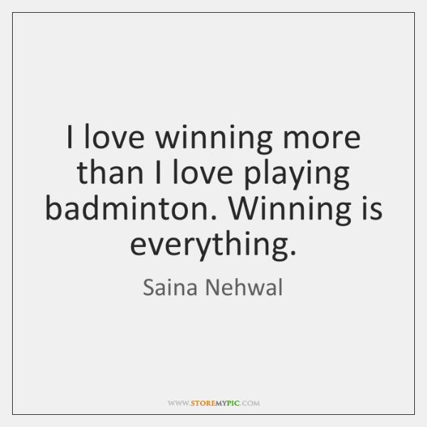 I love winning more than I love playing badminton. Winning is everything.