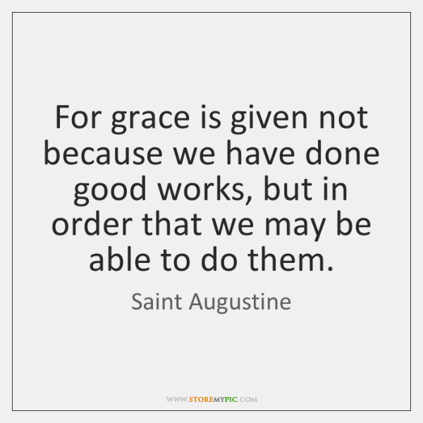 For grace is given not because we have done good works, but ...