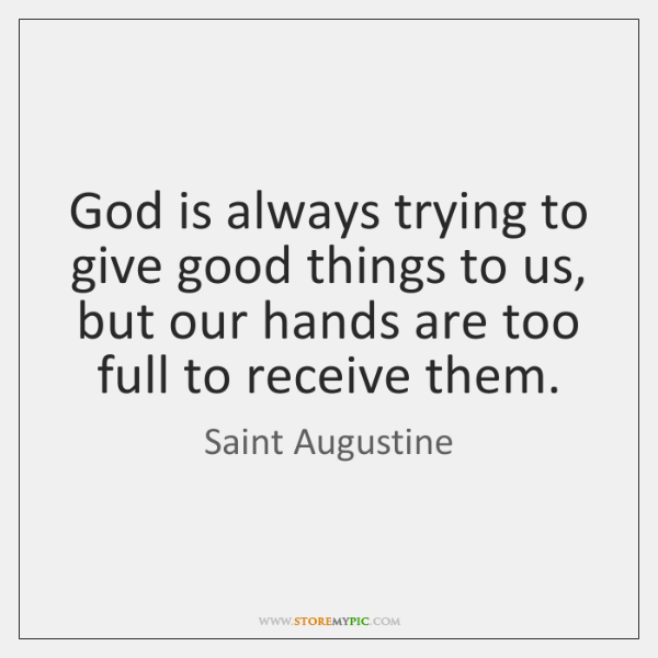 God is always trying to give good things to us, but our ...