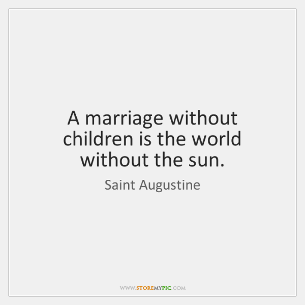 A marriage without children is the world without the sun.