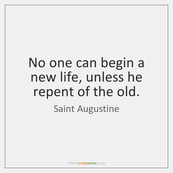 No one can begin a new life, unless he repent of the ...
