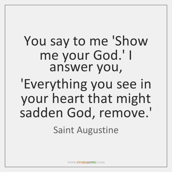 You say to me 'Show me your God.' I answer you, ...