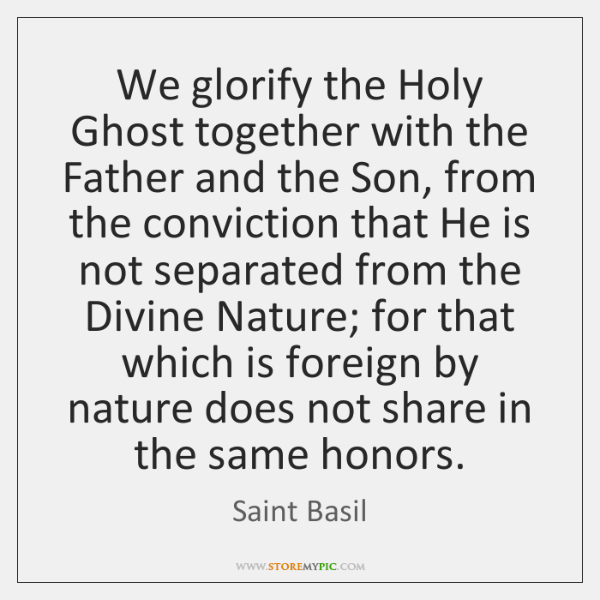 We glorify the Holy Ghost together with the Father and the Son, ...
