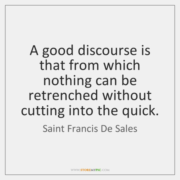 A good discourse is that from which nothing can be retrenched without ...