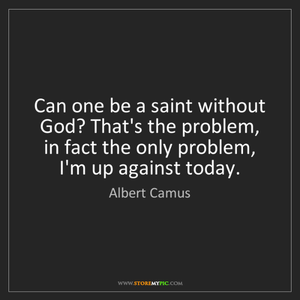 Albert Camus: Can one be a saint without God? That's the problem, in...