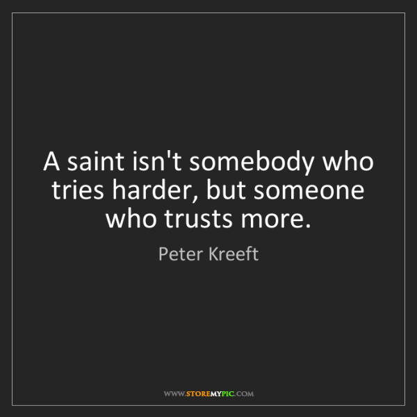 Peter Kreeft: A saint isn't somebody who tries harder, but someone...