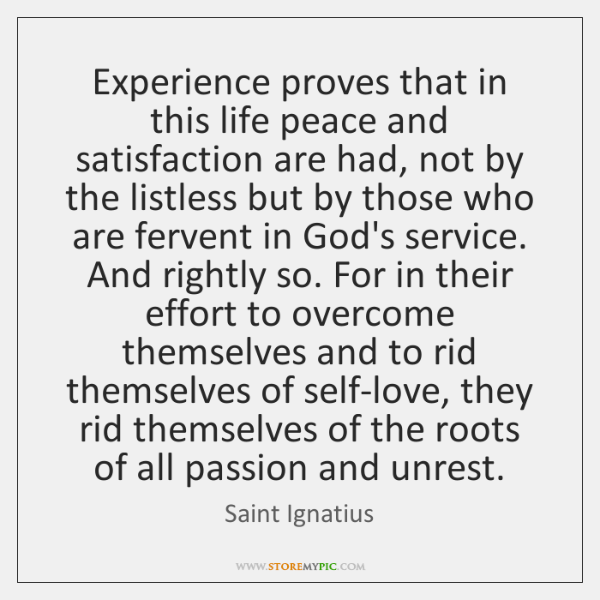 Experience proves that in this life peace and satisfaction are had, not ...