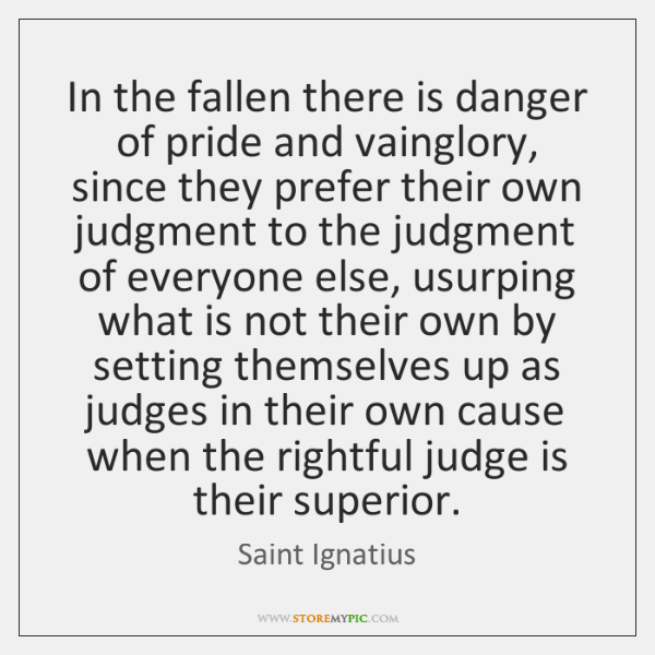 In the fallen there is danger of pride and vainglory, since they ...