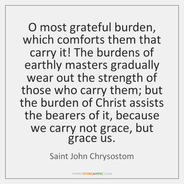 O most grateful burden, which comforts them that carry it! The burdens ...