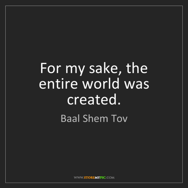 Baal Shem Tov: For my sake, the entire world was created.