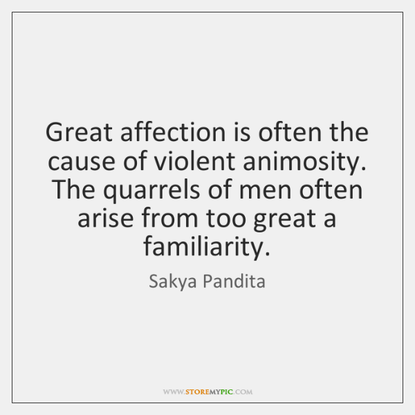Great affection is often the cause of violent animosity. The quarrels of ...