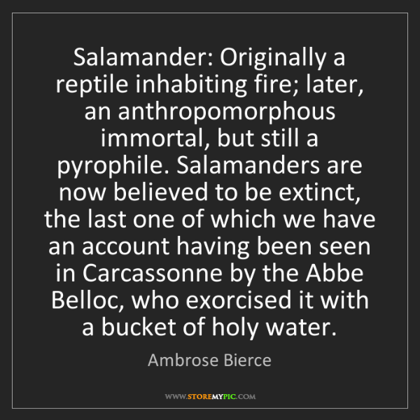 Ambrose Bierce: Salamander: Originally a reptile inhabiting fire; later,...