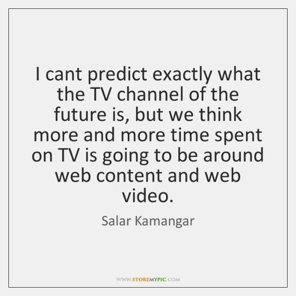 I cant predict exactly what the TV channel of the future is, ...