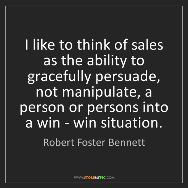 Robert Foster Bennett: I like to think of sales as the ability to gracefully...