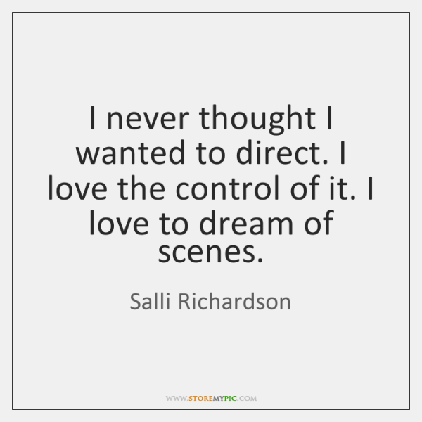 I never thought I wanted to direct. I love the control of ...