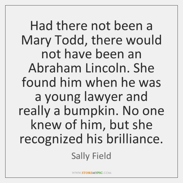 Had there not been a Mary Todd, there would not have been ...