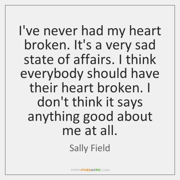 I've never had my heart broken. It's a very sad state of ...