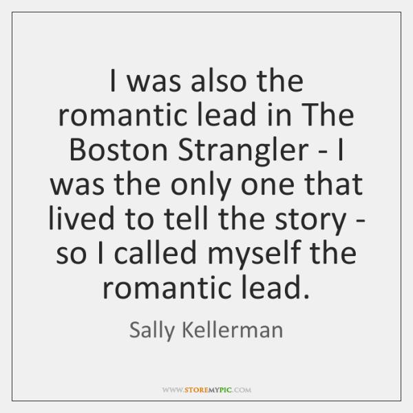 I was also the romantic lead in The Boston Strangler - I ...