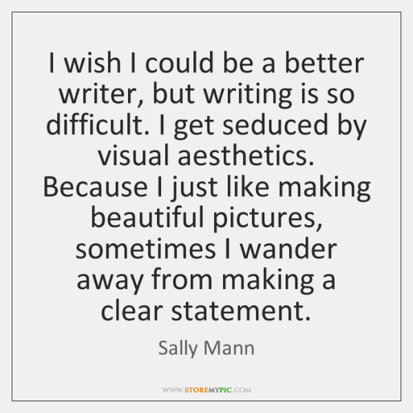 I wish I could be a better writer, but writing is so ...