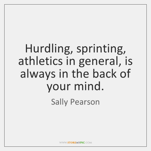 Hurdling, sprinting, athletics in general, is always in the back of your ...