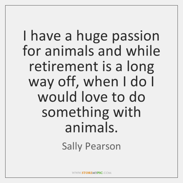 I have a huge passion for animals and while retirement is a ...