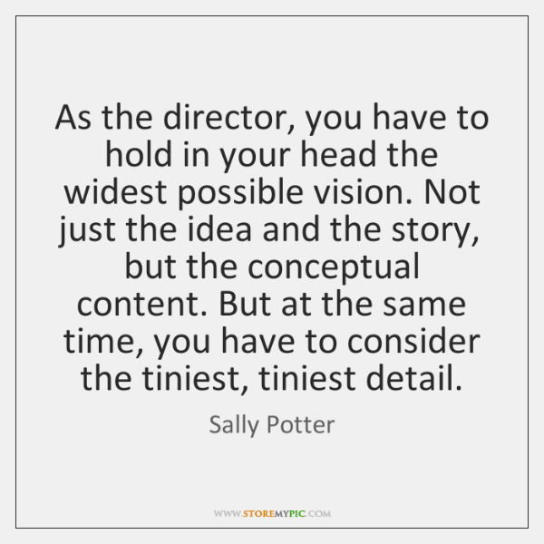 As the director, you have to hold in your head the widest ...