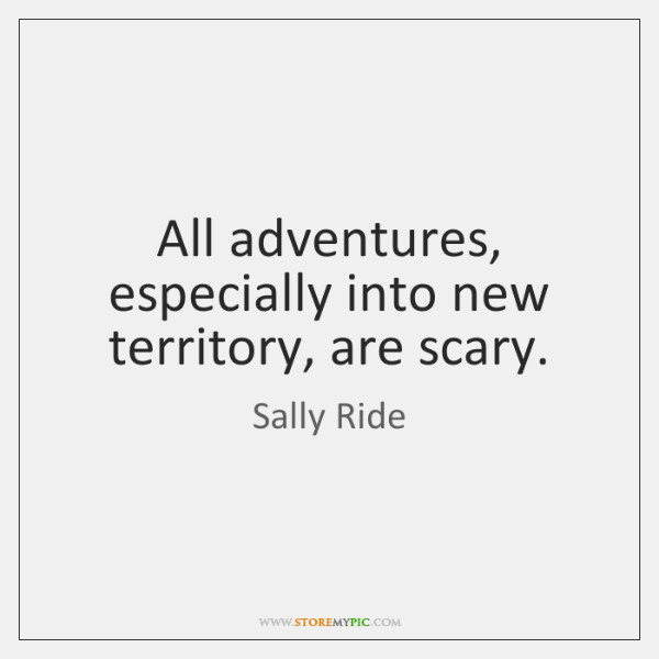 All adventures, especially into new territory, are scary.