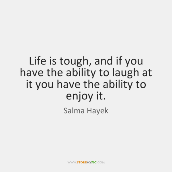 Life is tough, and if you have the ability to laugh at ...