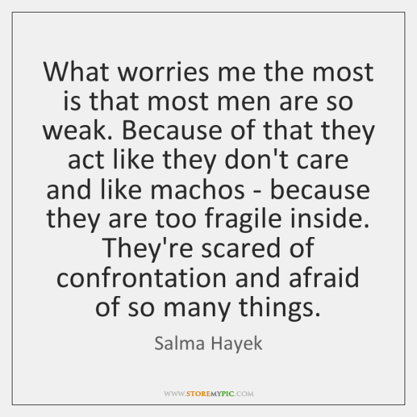 What worries me the most is that most men are so weak. ...