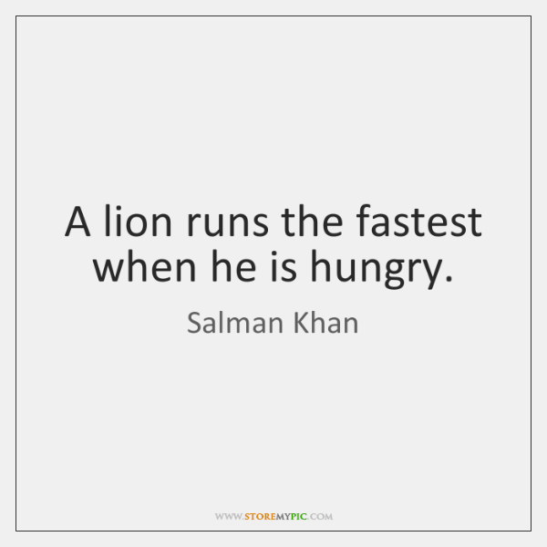 A lion runs the fastest when he is hungry.