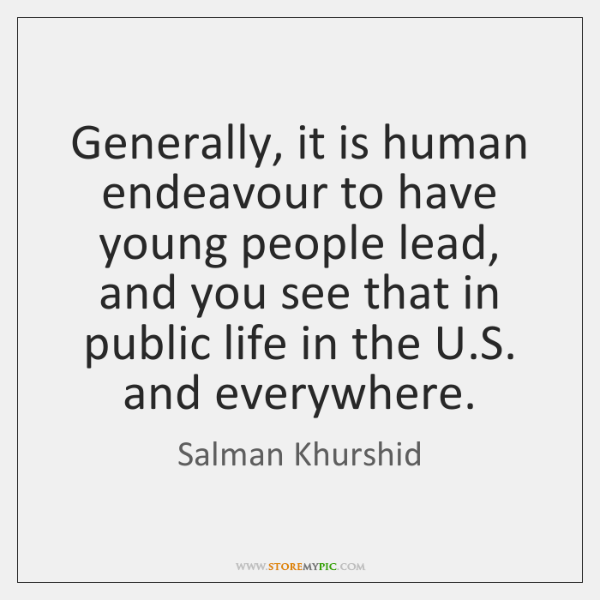 Generally, it is human endeavour to have young people lead, and you ...