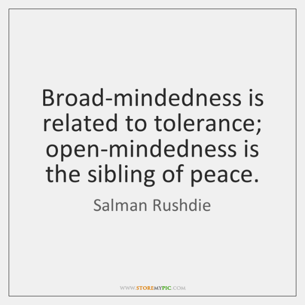 Broad-mindedness is related to tolerance; open-mindedness is the sibling of peace.