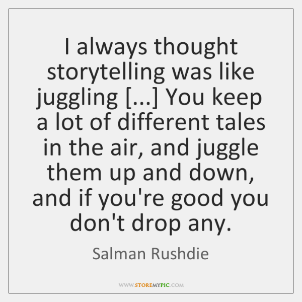 I always thought storytelling was like juggling [...] You keep a lot of ...
