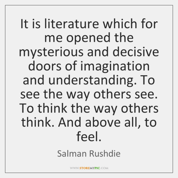 It is literature which for me opened the mysterious and decisive doors ...
