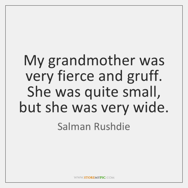 My grandmother was very fierce and gruff. She was quite small, but ...