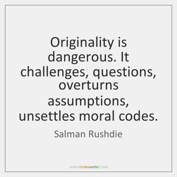 Originality is dangerous. It challenges, questions, overturns assumptions, unsettles moral codes.