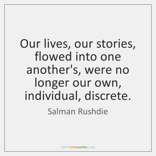 Our lives, our stories, flowed into one another's, were no longer our ...