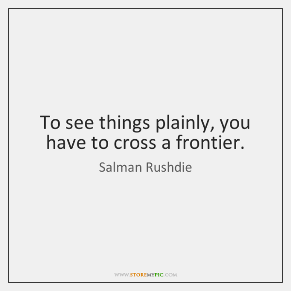To see things plainly, you have to cross a frontier.