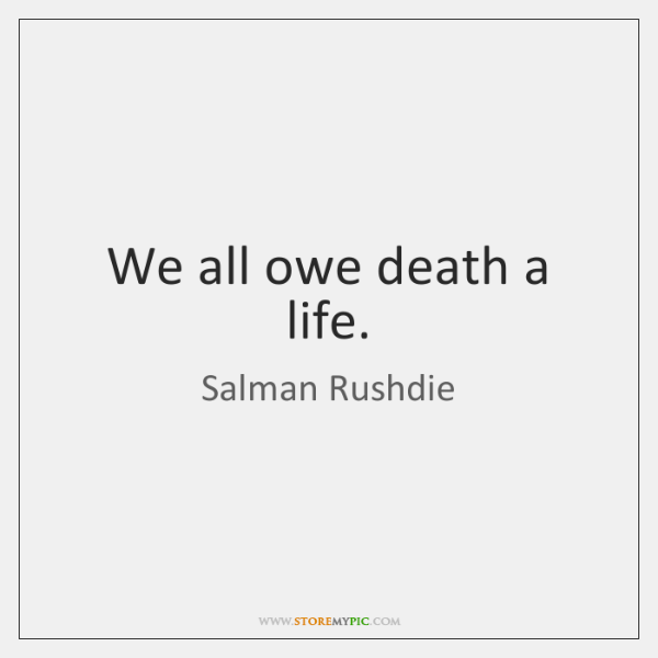We all owe death a life.